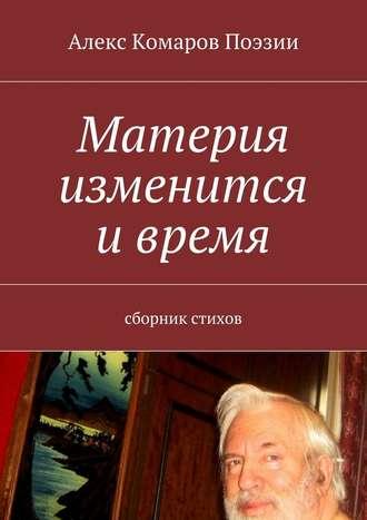 Алекс Комаров Поэзии, Материя изменится ивремя. Сборник стихов