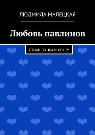 Людмила Малецкая, Любовь павлинов. Стихи, танка ихокку