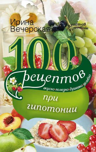 Ирина Вечерская, 100 рецептов при гипотонии. Вкусно, полезно, душевно, целебно