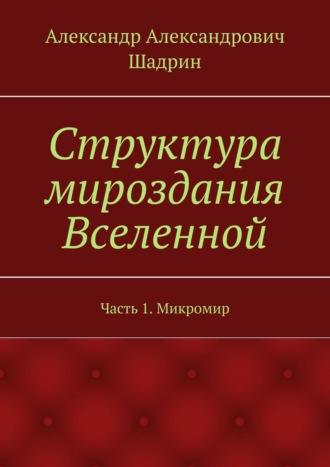 Александр Шадрин, Структура мироздания Вселенной. Часть1. Микромир