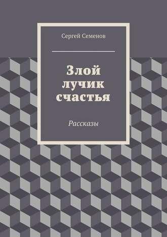 Сергей Семенов, Злой лучик счастья. Рассказы