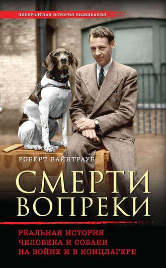 Роберт Вайнтрауб, Смерти вопреки. Реальная история человека и собаки на войне и в концлагере