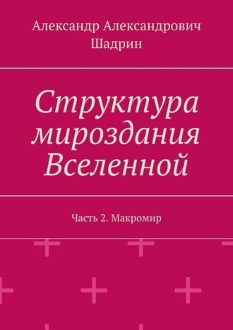 Александр Шадрин, Структура мироздания Вселенной. Часть2. Макромир