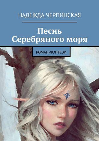 Надежда Черпинская, Песнь Серебряногоморя. Роман-фэнтези
