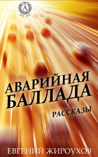 Евгений Жироухов, Аварийная баллада. (Рассказы)