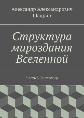 Александр Шадрин, Структура мироздания Вселенной. Часть3. Гипермир