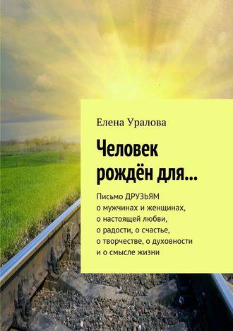 Елена Уралова, Человек рождён для… Письмо ДРУЗЬЯМ омужчинах иженщинах, онастоящей любви, орадости, осчастье, отворчестве, одуховности иосмысле жизни