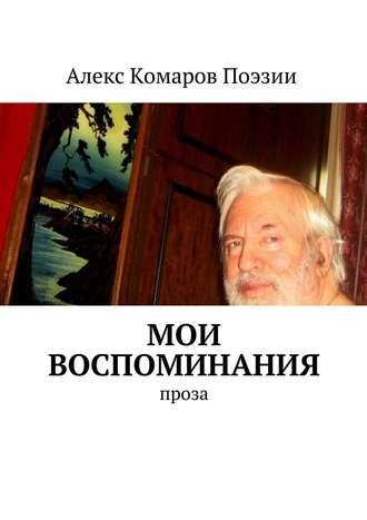 Алекс Комаров Поэзии, Мои воспоминания. Проза