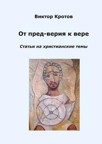 Виктор Кротов, От пред-верия к вере. Статьи на христианские темы