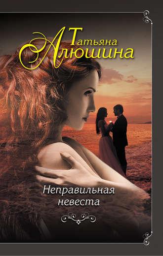 Татьяна Алюшина, Неправильная невеста