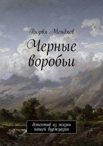 Пюрвя Мендяев, Черные воробьи. Детектив изжизни нашей буржуазии