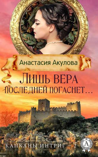 Анастасия Акулова, Лишь вера последней погаснет…