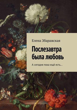 Елена Збаражская, Послезавтра была любовь. Асегодня пока ещё есть…