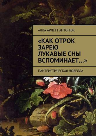 Алла Антонюк, «Как отрок зарею лукавые сны вспоминает…». Пантеистическая новелла