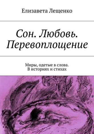 Елизавета Лещенко, Сон. Любовь. Перевоплощение. Миры, одетые вслова. Висториях истихах