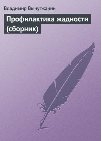 Владимир Вычугжанин, Профилактика жадности (сборник)