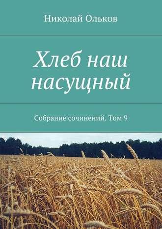Николай Ольков, Хлеб наш насущный. Собрание сочинений. Том9
