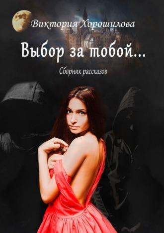 Виктория Хорошилова, Вам выбирать, кем становиться. Сборник рассказов