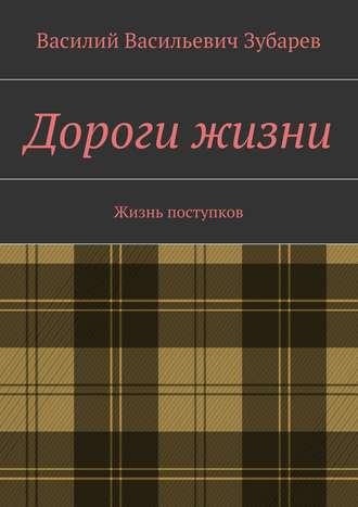 Василий Зубарев, Дороги жизни. Жизнь поступков