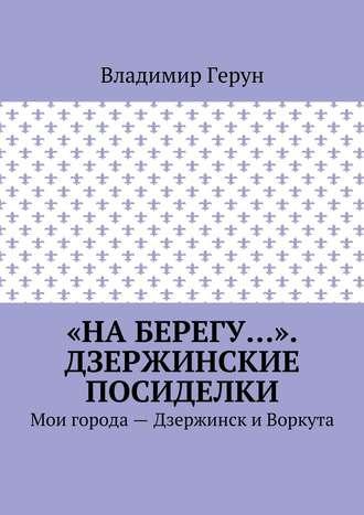 Владимир Герун, «На берегу…». Дзержинские посиделки. Мои города– Дзержинск и Воркута