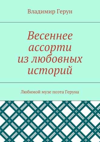 Владимир Герун, Весеннее ассорти излюбовных историй. Любимой музе поэта Геруна