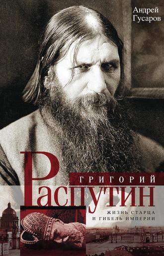 Андрей Гусаров, Григорий Распутин. Жизнь старца и гибель империи