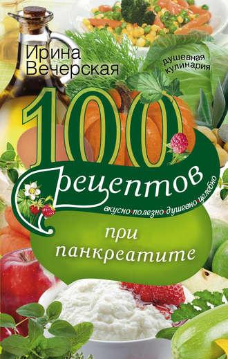 Ирина Вечерская, 100 рецептов при панкреатите. Вкусно, полезно, душевно, целебно