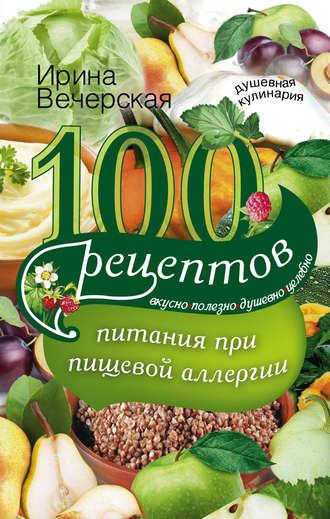 Ирина Вечерская, 100 рецептов питания при пищевой аллергии. Вкусно, полезно, душевно, целебно
