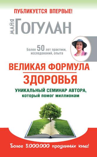 Майя Гогулан, Великая формула здоровья. Уникальный семинар автора, который помог миллионам