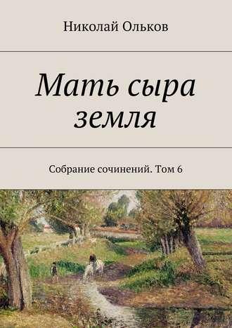 Николай Ольков, Мать сыра земля. Собрание сочинений. Том6
