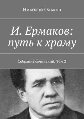 Николай Ольков, И. Ермаков: путь кхраму. Собрание сочинений. Том2