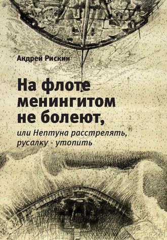 Андрей Рискин, На флоте менингитом не болеют, или Нептуна расстрелять, русалку – утопить