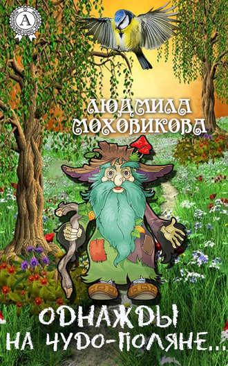 Людмила Моховикова, Однажды на чудо-поляне…
