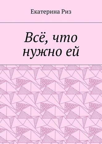 Екатерина Риз, Всё, что нужноей