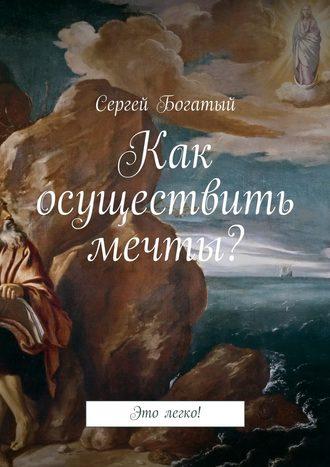 Сергей Богатый, Как осуществить мечты? Это легко!