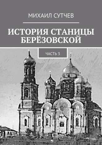 Михаил Сутчев, История станицы Берёзовской. Часть3
