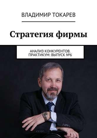 Владимир Токарев, Стратегия фирмы. Анализ конкурентов. Практикум: Выпуск №6