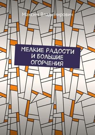 Максим Владимирович, Мелкие радости ибольшие огорчения