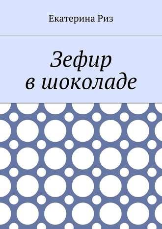 Екатерина Риз, Зефир вшоколаде