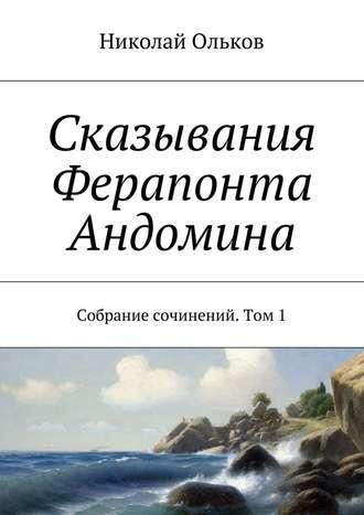 Николай Ольков, Сказывания Ферапонта Андомина. Собрание сочинений. Том1