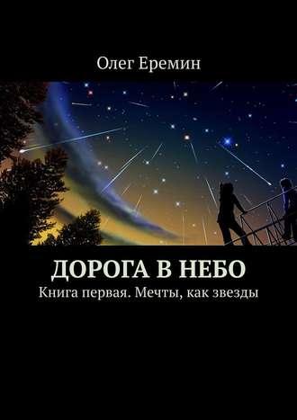 Олег Еремин, Дорога в небо. Книга первая. Мечты, как звезды