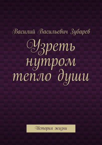 Василий Зубарев, Узреть нутром теплодуши. История жизни