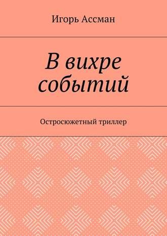Игорь Ассман, В вихре событий. Остросюжетный триллер