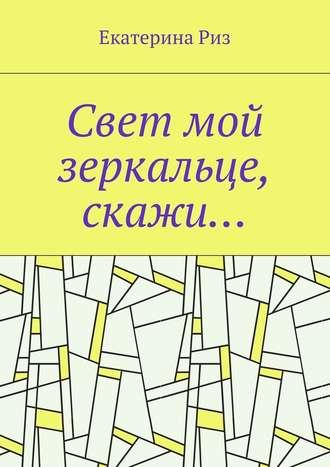 Екатерина Риз, Свет мой зеркальце, скажи…