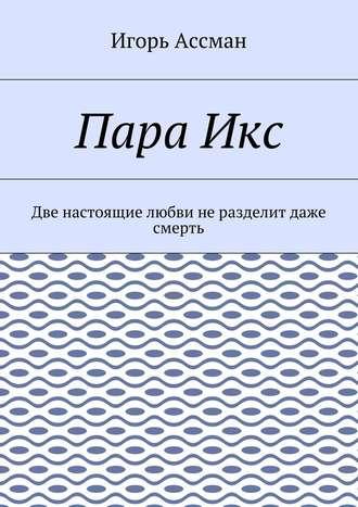 Игорь Ассман, ПараИкс. Две настоящие любви неразделит даже смерть