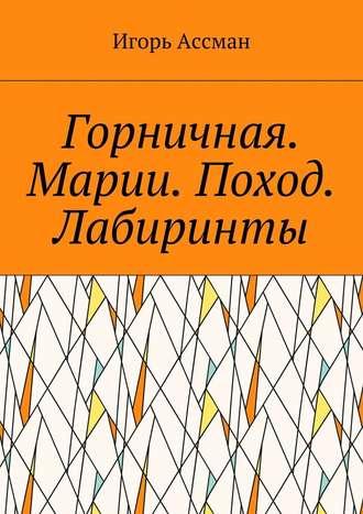 Игорь Ассман, Горничная. Марии. Поход. Лабиринты