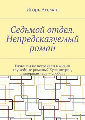 Игорь Ассман, Седьмой отдел. Непредсказуемый роман