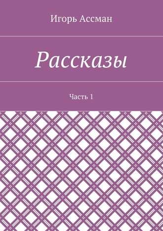 Игорь Ассман, Рассказы. Часть 1