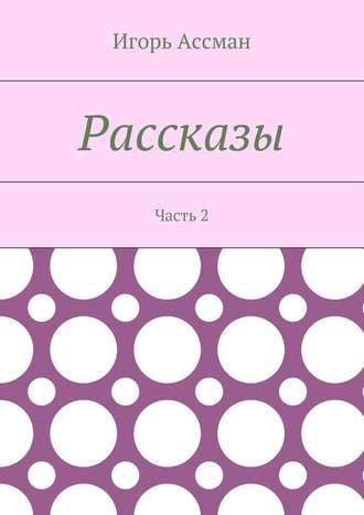 Игорь Ассман, Рассказы. Часть 2