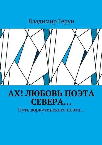 Владимир Герун, Ах! Любовь поэта Севера… Путь воркутинского поэта…